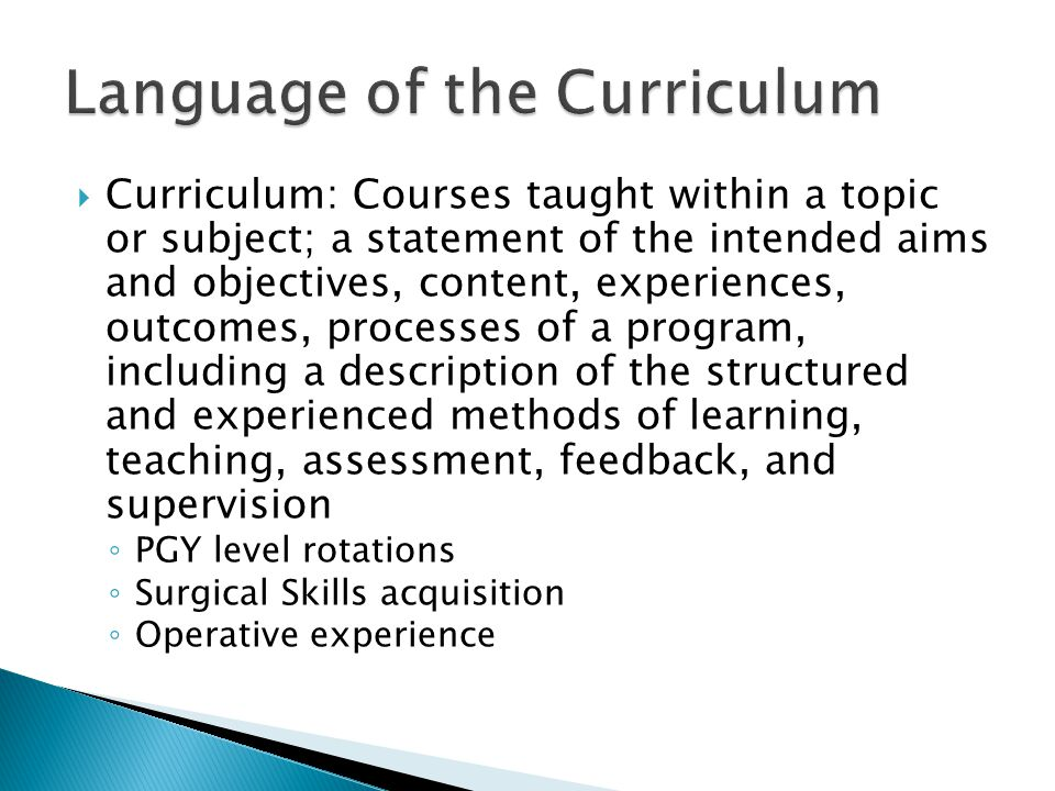 Curriculum: Courses taught within a topic or subject; a statement of the intended aims and objectives, content, experiences, outcomes, processes of a program, including a description of the structured and experienced methods of learning, teaching, assessment, feedback, and supervision PGY level rotations Surgical Skills acquisition Operative experience