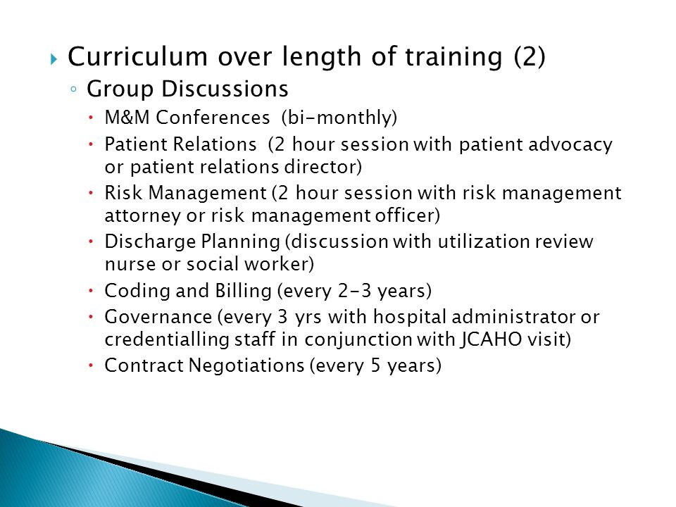 Curriculum over length of training (2) Group Discussions M&M Conferences (bi-monthly) Patient Relations (2 hour session with patient advocacy or patient relations director) Risk Management (2 hour session with risk management attorney or risk management officer) Discharge Planning (discussion with utilization review nurse or social worker) Coding and Billing (every 2-3 years) Governance (every 3 yrs with hospital administrator or credentialling staff in conjunction with JCAHO visit) Contract Negotiations (every 5 years)