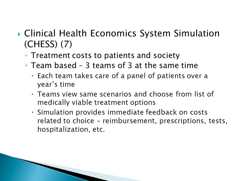Clinical Health Economics System Simulation (CHESS) (7) Treatment costs to patients and society Team based – 3 teams of 3 at the same time Each team takes care of a panel of patients over a years time Teams view same scenarios and choose from list of medically viable treatment options Simulation provides immediate feedback on costs related to choice – reimbursement, prescriptions, tests, hospitalization, etc.