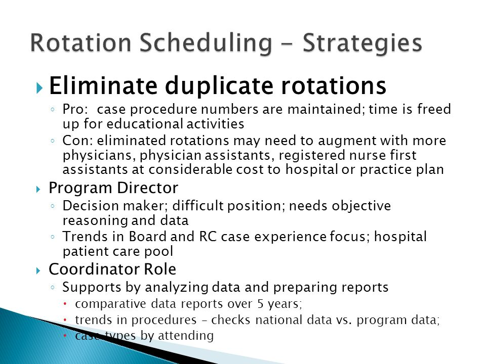 Eliminate duplicate rotations Pro: case procedure numbers are maintained; time is freed up for educational activities Con: eliminated rotations may need to augment with more physicians, physician assistants, registered nurse first assistants at considerable cost to hospital or practice plan Program Director Decision maker; difficult position; needs objective reasoning and data Trends in Board and RC case experience focus; hospital patient care pool Coordinator Role Supports by analyzing data and preparing reports comparative data reports over 5 years; trends in procedures – checks national data vs.