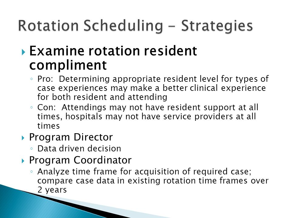 Examine rotation resident compliment Pro: Determining appropriate resident level for types of case experiences may make a better clinical experience for both resident and attending Con: Attendings may not have resident support at all times, hospitals may not have service providers at all times Program Director Data driven decision Program Coordinator Analyze time frame for acquisition of required case; compare case data in existing rotation time frames over 2 years