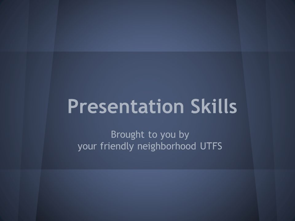 Presentation Skills Brought to you by your friendly neighborhood UTFS