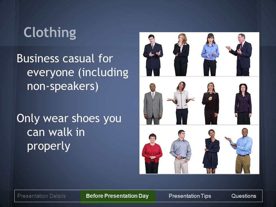 Clothing Business casual for everyone (including non-speakers) Only wear shoes you can walk in properly Presentation Details Before Presentation Day Presentation Tips Questions