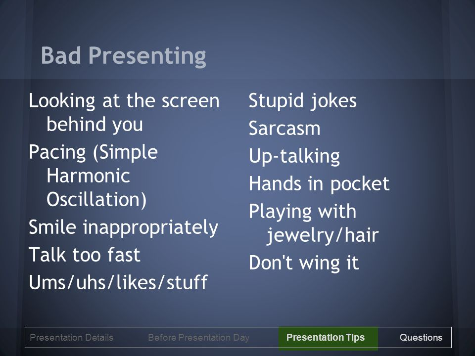 Bad Presenting Looking at the screen behind you Pacing (Simple Harmonic Oscillation) Smile inappropriately Talk too fast Ums/uhs/likes/stuff Stupid jokes Sarcasm Up-talking Hands in pocket Playing with jewelry/hair Don t wing it Presentation Details Before Presentation Day Presentation Tips Questions