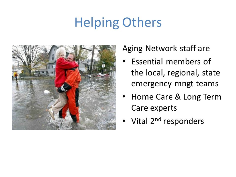 Aging Network staff are Essential members of the local, regional, state emergency mngt teams Home Care & Long Term Care experts Vital 2 nd responders