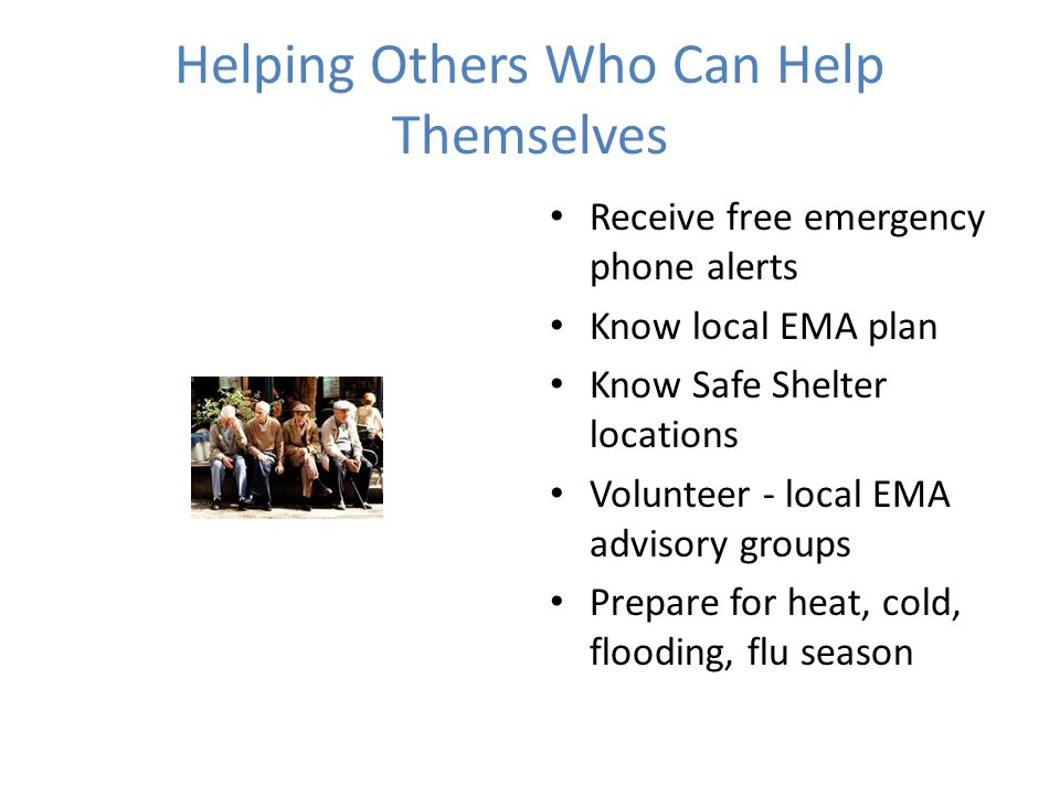 Helping Others Who Can Help Themselves Receive free emergency phone alerts Know local EMA plan Know Safe Shelter locations Volunteer - local EMA advisory groups Prepare for heat, cold, flooding, flu season