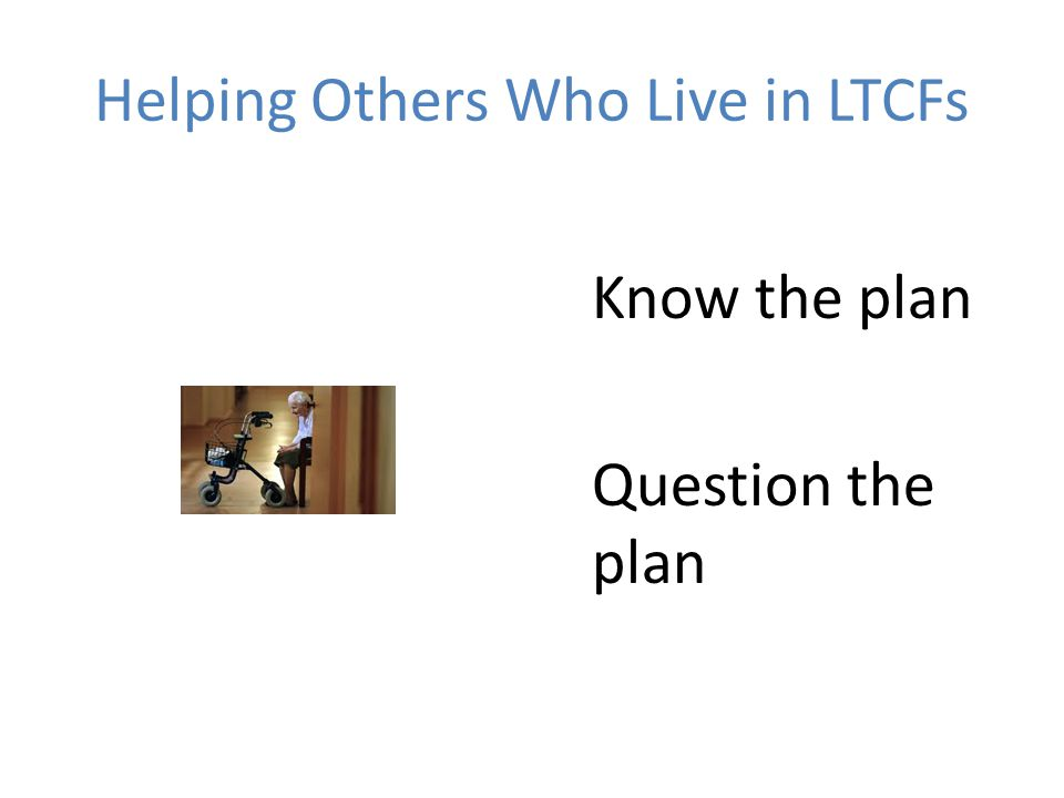 Helping Others Who Live in LTCFs Know the plan Question the plan