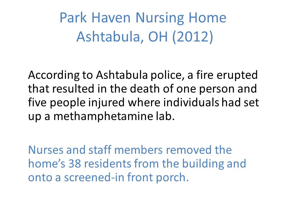 Park Haven Nursing Home Ashtabula, OH (2012) According to Ashtabula police, a fire erupted that resulted in the death of one person and five people injured where individuals had set up a methamphetamine lab.