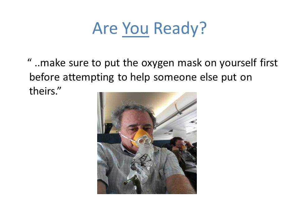 Are You Ready ..make sure to put the oxygen mask on yourself first before attempting to help someone else put on theirs.