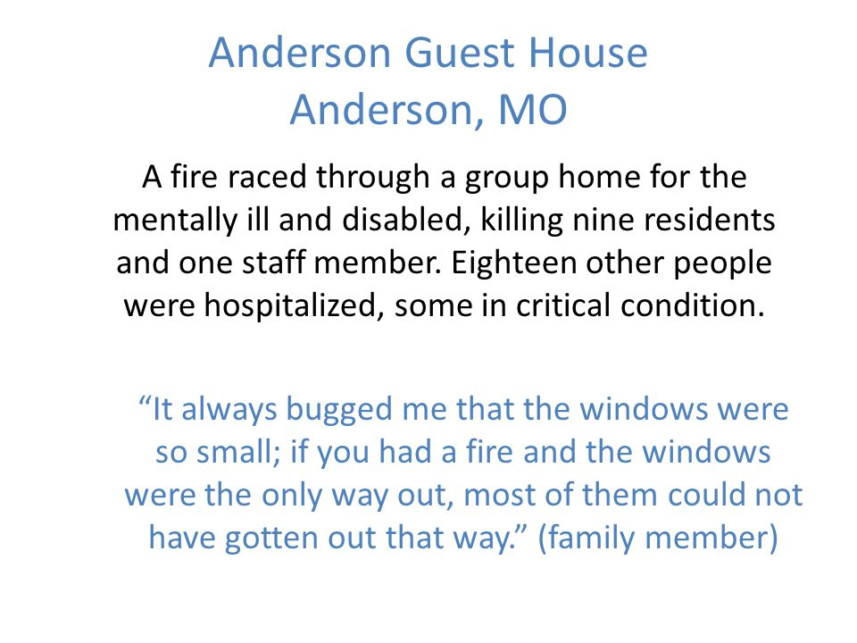 Anderson Guest House Anderson, MO A fire raced through a group home for the mentally ill and disabled, killing nine residents and one staff member.