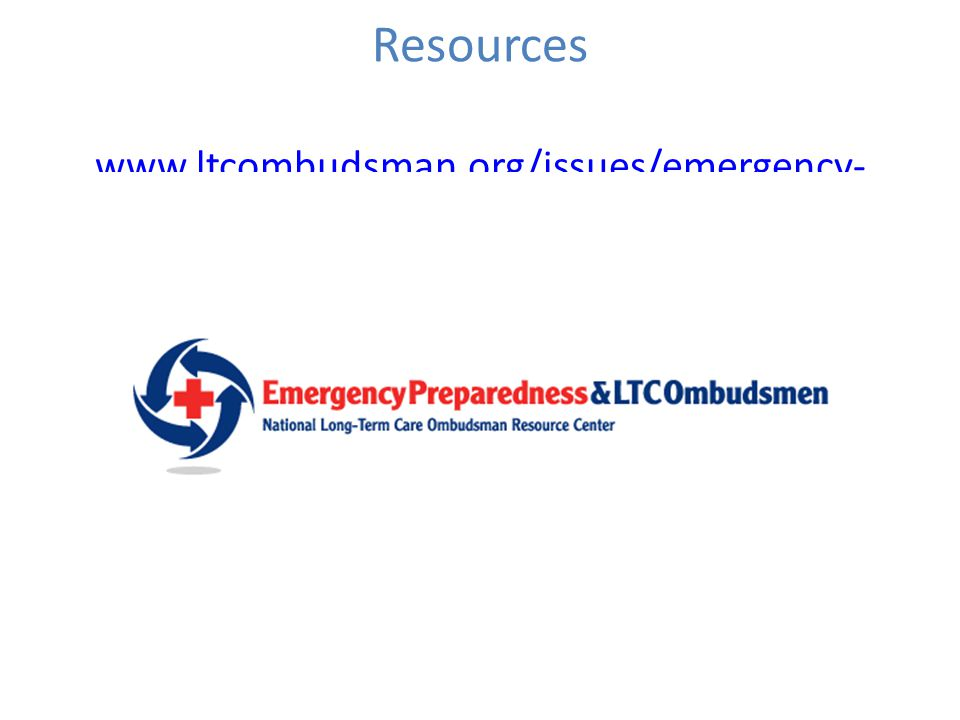 Resources www.ltcombudsman.org/issues/emergency- preparedness www.ltcombudsman.org/issues/emergency- preparedness