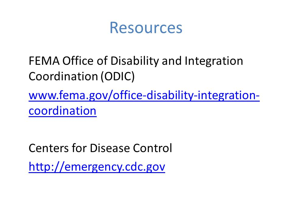 Resources FEMA Office of Disability and Integration Coordination (ODIC) www.fema.gov/office-disability-integration- coordination Centers for Disease Control http://emergency.cdc.gov
