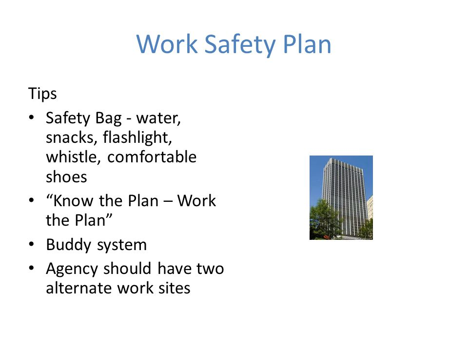 Work Safety Plan Tips Safety Bag - water, snacks, flashlight, whistle, comfortable shoes Know the Plan – Work the Plan Buddy system Agency should have two alternate work sites