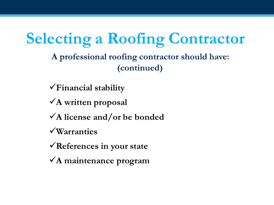 Selecting a Roofing Contractor A professional roofing contractor should have: (continued) Financial stability A written proposal A license and/or be b