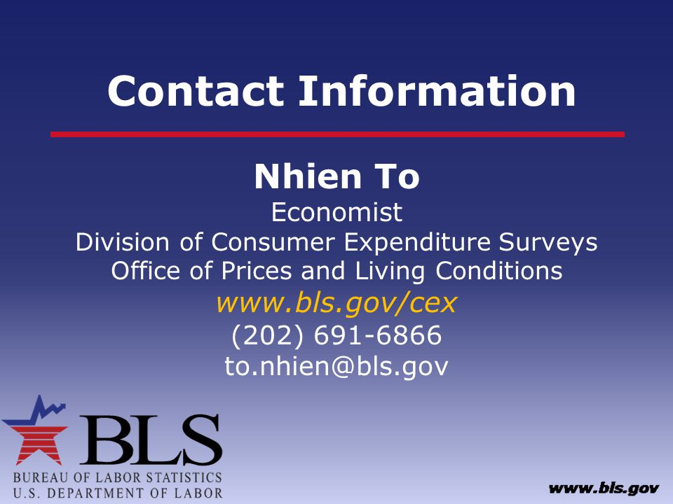 Contact Information Nhien To Economist Division of Consumer Expenditure Surveys Office of Prices and Living Conditions www.bls.gov/cex (202) 691-6866 to.nhien@bls.gov