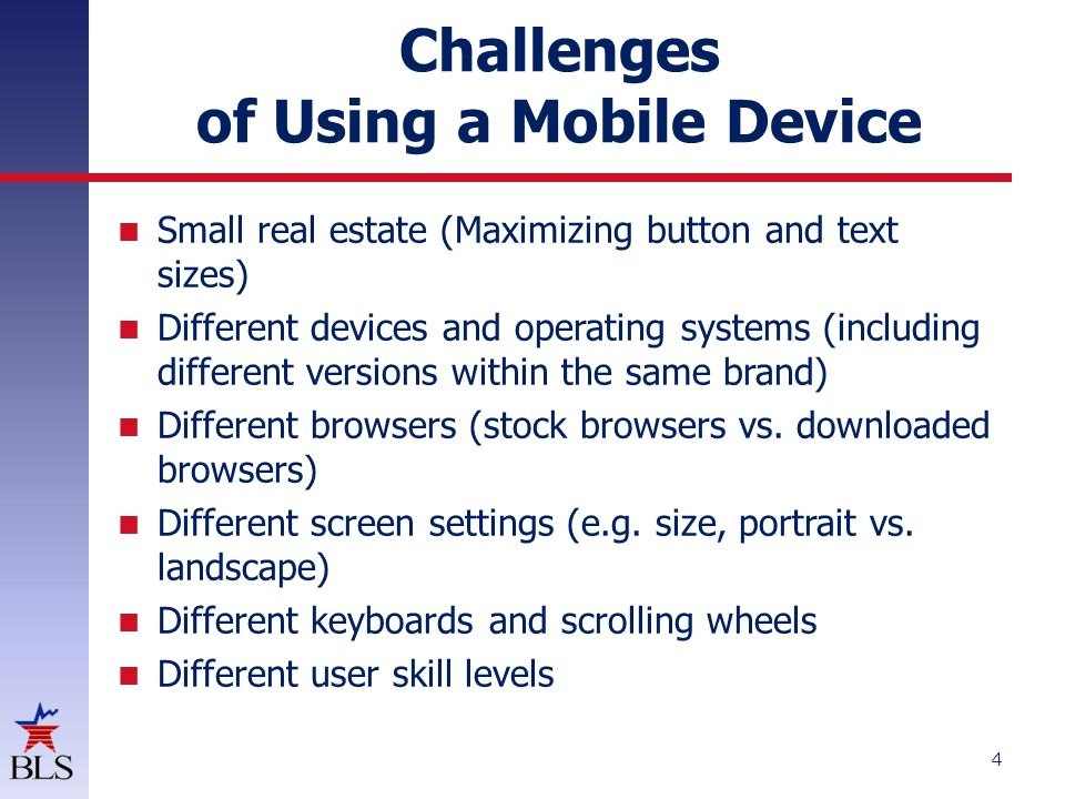 Challenges of Using a Mobile Device Small real estate (Maximizing button and text sizes) Different devices and operating systems (including different versions within the same brand) Different browsers (stock browsers vs.