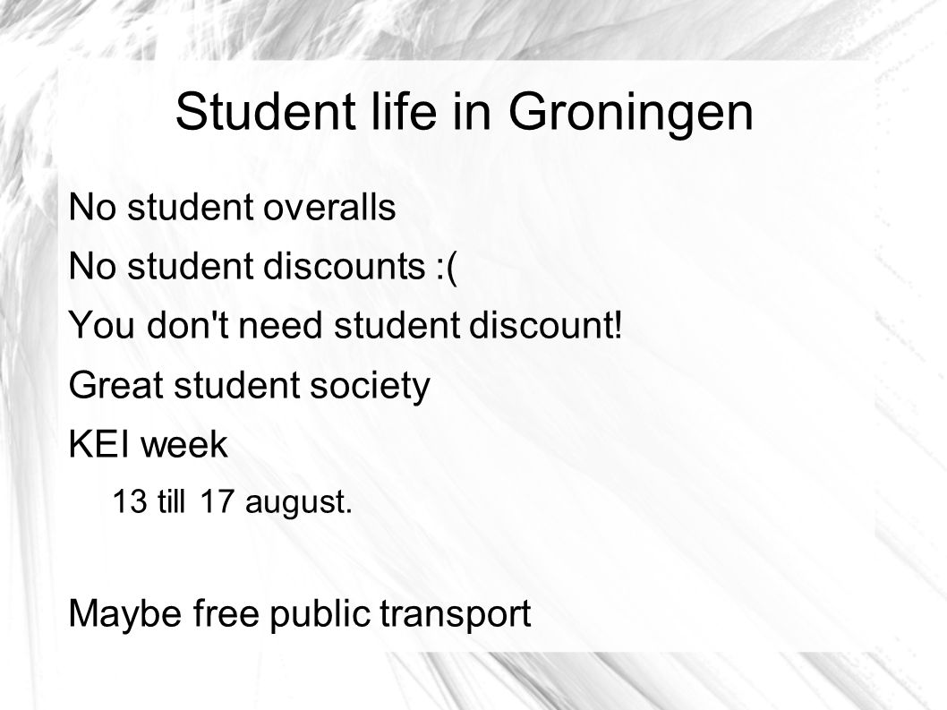 Student life in Groningen No student overalls No student discounts :( You don t need student discount.