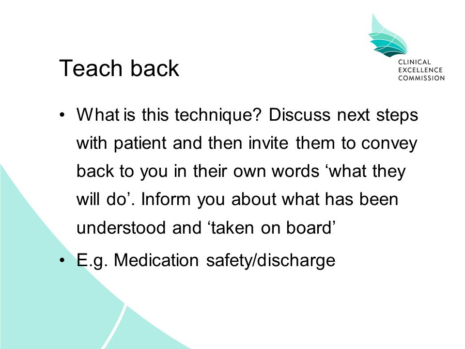 Teach back What is this technique? Discuss next steps with patient and then invite them to convey back to you in their own words what they will do. In