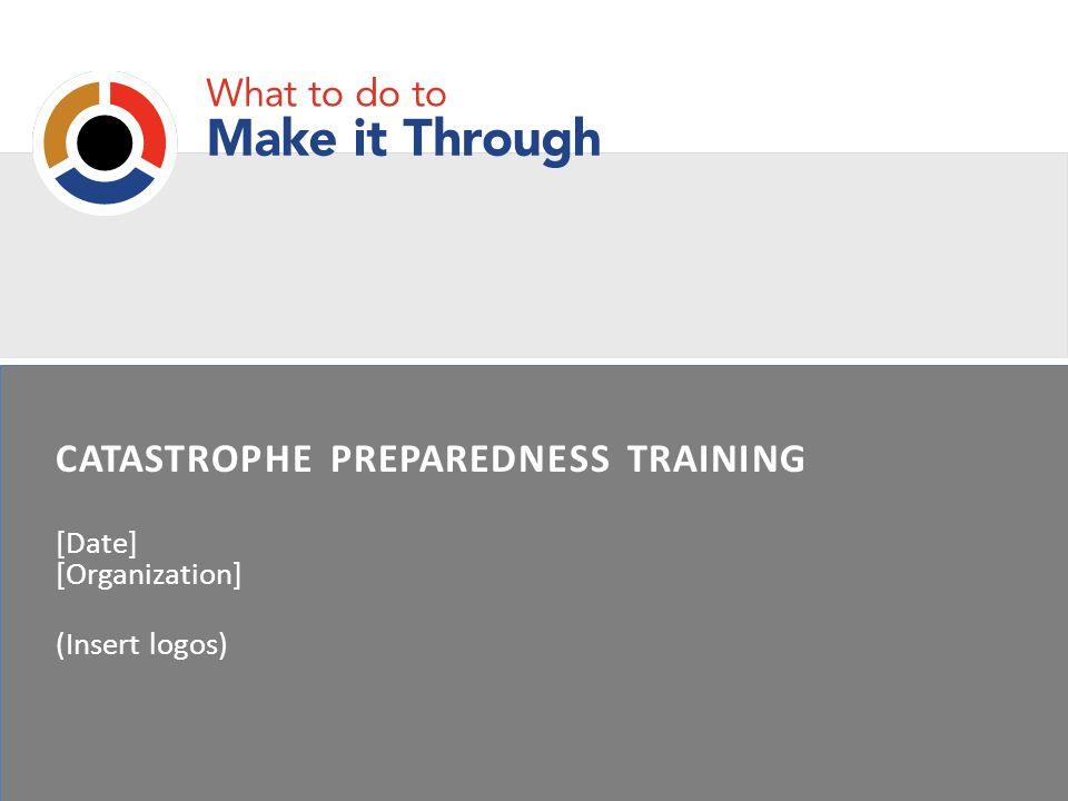 CATASTROPHE PREPAREDNESS TRAINING [Date] [Organization] (Insert logos)