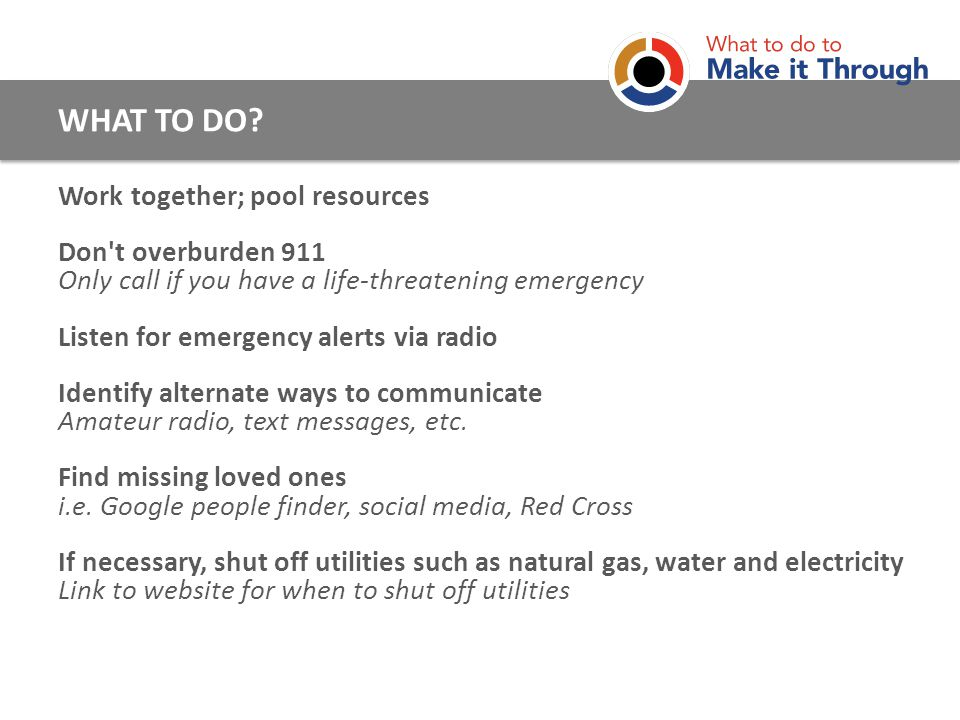 Work together; pool resources Don t overburden 911 Only call if you have a life-threatening emergency Listen for emergency alerts via radio Identify alternate ways to communicate Amateur radio, text messages, etc.