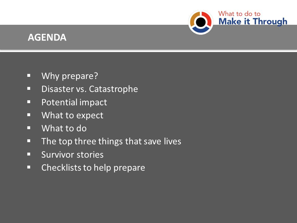 AGENDA Why prepare? Disaster vs. Catastrophe Potential impact What to expect What to do The top three things that save lives Survivor stories Checklis