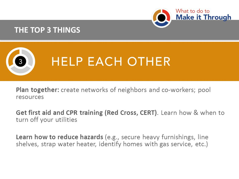 Plan together: create networks of neighbors and co-workers; pool resources Get first aid and CPR training (Red Cross, CERT).