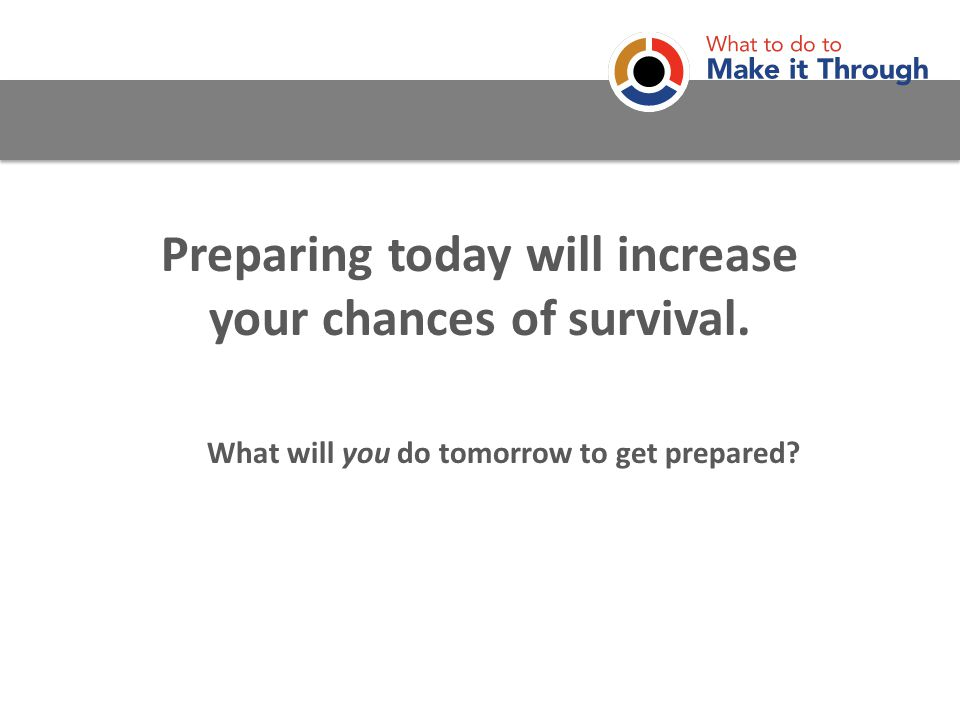Preparing today will increase your chances of survival. What will you do tomorrow to get prepared?