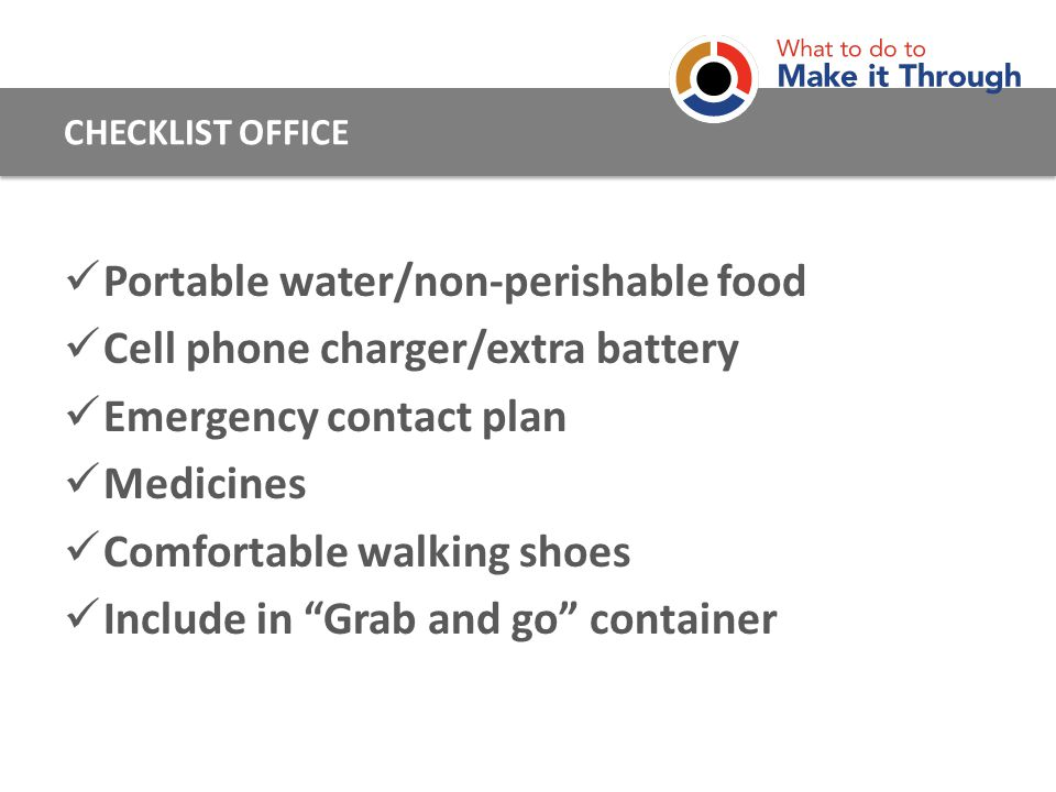 Portable water/non-perishable food Cell phone charger/extra battery Emergency contact plan Medicines Comfortable walking shoes Include in Grab and go container CHECKLIST OFFICE