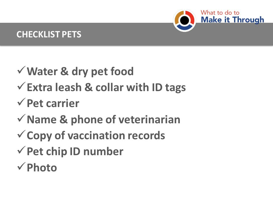 Water & dry pet food Extra leash & collar with ID tags Pet carrier Name & phone of veterinarian Copy of vaccination records Pet chip ID number Photo CHECKLIST PETS