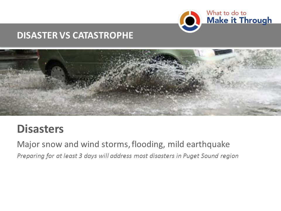Disasters Major snow and wind storms, flooding, mild earthquake Preparing for at least 3 days will address most disasters in Puget Sound region DISASTER VS CATASTROPHE