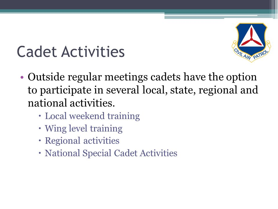 Cadet Activities Outside regular meetings cadets have the option to participate in several local, state, regional and national activities. Local weeke