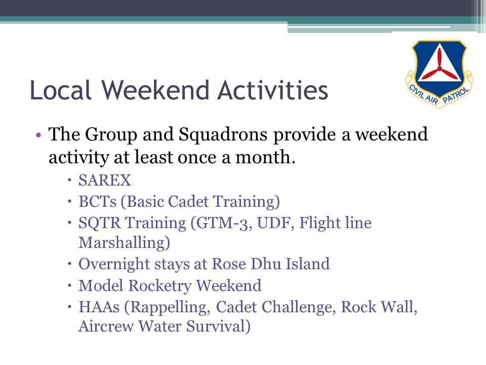Local Weekend Activities The Group and Squadrons provide a weekend activity at least once a month. SAREX BCTs (Basic Cadet Training) SQTR Training (GT