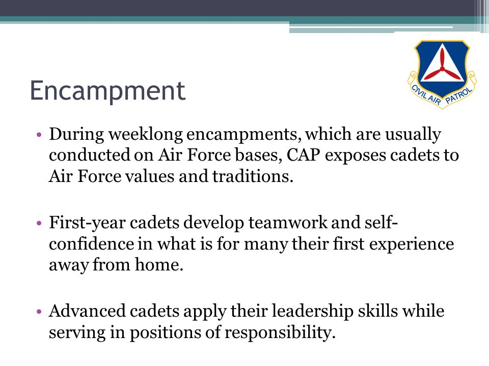 Encampment During weeklong encampments, which are usually conducted on Air Force bases, CAP exposes cadets to Air Force values and traditions.