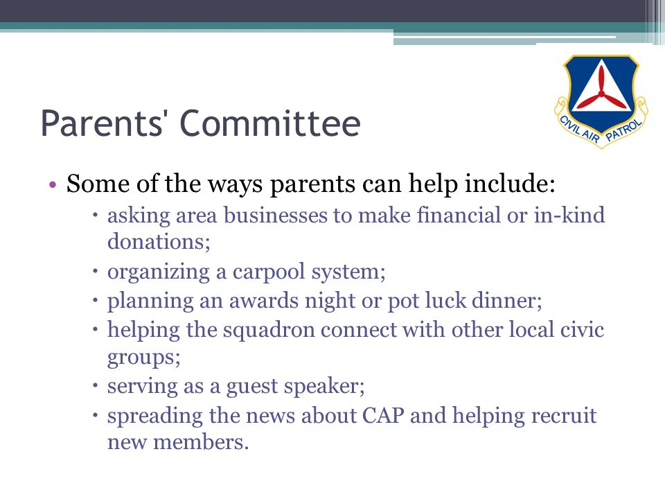 Parents Committee Some of the ways parents can help include: asking area businesses to make financial or in-kind donations; organizing a carpool system; planning an awards night or pot luck dinner; helping the squadron connect with other local civic groups; serving as a guest speaker; spreading the news about CAP and helping recruit new members.