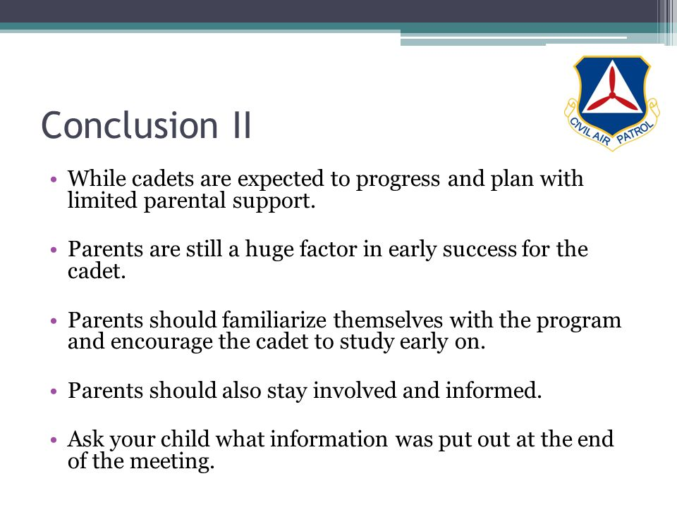Conclusion II While cadets are expected to progress and plan with limited parental support. Parents are still a huge factor in early success for the c