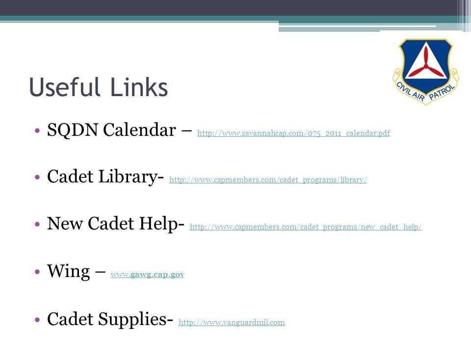 Useful Links SQDN Calendar – http://www.savannahcap.com/075_2011_calendar.pdf http://www.savannahcap.com/075_2011_calendar.pdf Cadet Library- http://www.capmembers.com/cadet_programs/library/ http://www.capmembers.com/cadet_programs/library/ New Cadet Help- http://www.capmembers.com/cadet_programs/new_cadet_help/ http://www.capmembers.com/cadet_programs/new_cadet_help/ Wing – www.gawg.cap.gov www.gawg.cap.gov Cadet Supplies- http://www.vanguardmil.com http://www.vanguardmil.com