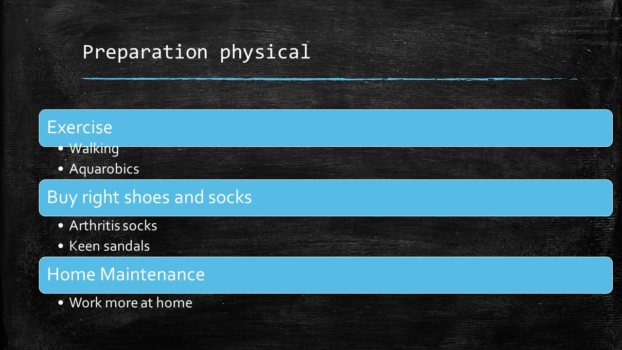 Preparation physical Exercise Walking Aquarobics Buy right shoes and socks Arthritis socks Keen sandals Home Maintenance Work more at home