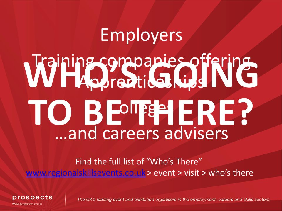 WHOS GOING TO BE THERE? Employers Training companies offering Apprenticeships Colleges …and careers advisers Find the full list of Whos There www.regi