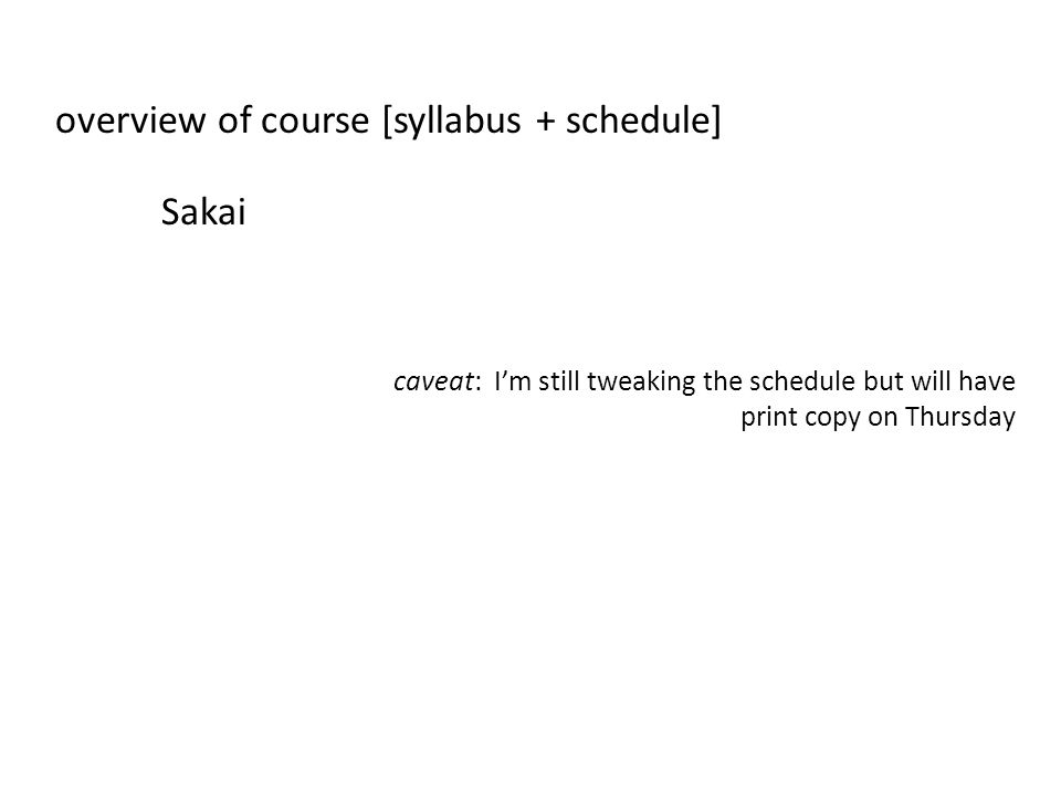 overview of course [syllabus + schedule] Sakai caveat: Im still tweaking the schedule but will have print copy on Thursday