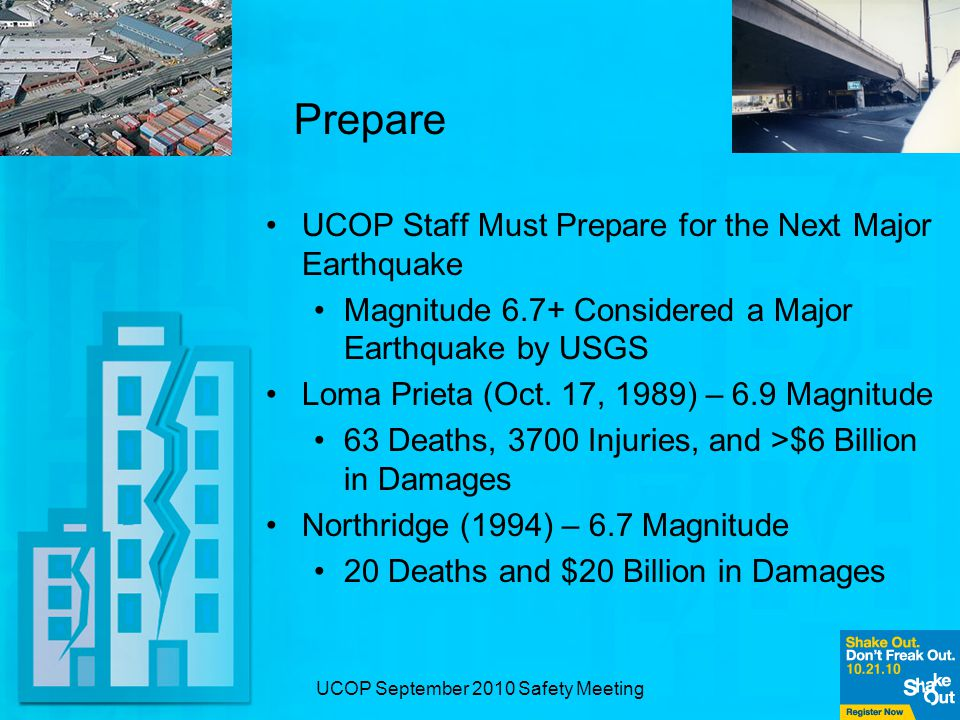 UCOP September 2010 Safety Meeting Prepare UCOP Staff Must Prepare for the Next Major Earthquake Magnitude 6.7+ Considered a Major Earthquake by USGS Loma Prieta (Oct.