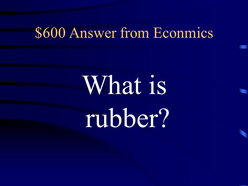 $600 Question from Economics This product, essential for cars, had a boom towards the end of the 19 th and beginning of the 20 th century.
