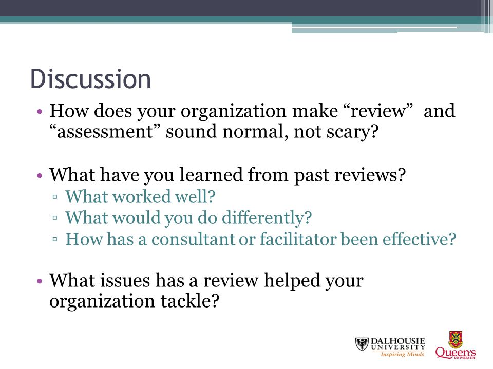 Discussion How does your organization make review and assessment sound normal, not scary? What have you learned from past reviews? What worked well? W