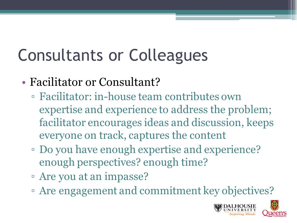 Consultants or Colleagues Engagement and commitment are always key objectives: form a steering group to Represent stakeholders Develop project objectives Identify consultants/colleagues Approve consultation process Advise on communications Regular check-ins, troubleshooting Deliver report and enable next steps