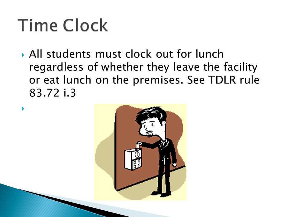 All students must clock out for lunch regardless of whether they leave the facility or eat lunch on the premises.