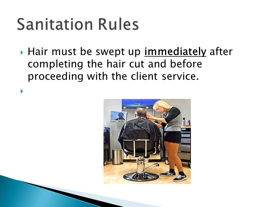 Hair must be swept up immediately after completing the hair cut and before proceeding with the client service.