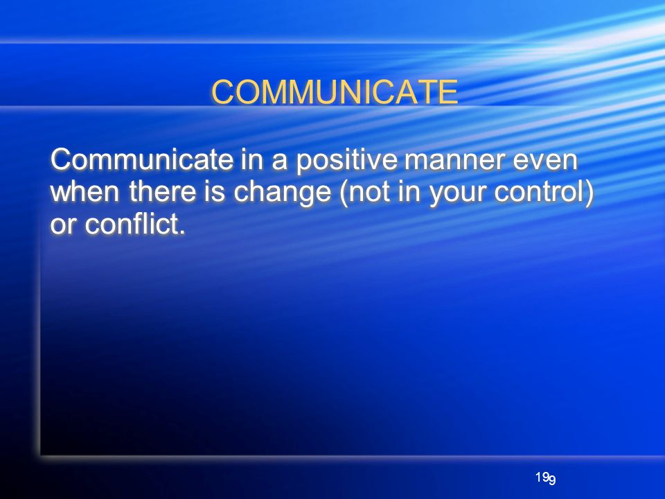 19 COMMUNICATE Communicate in a positive manner even when there is change (not in your control) or conflict.