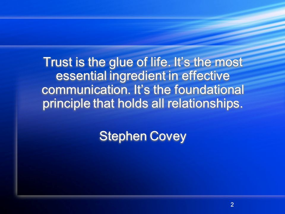 2 Trust is the glue of life. Its the most essential ingredient in effective communication.
