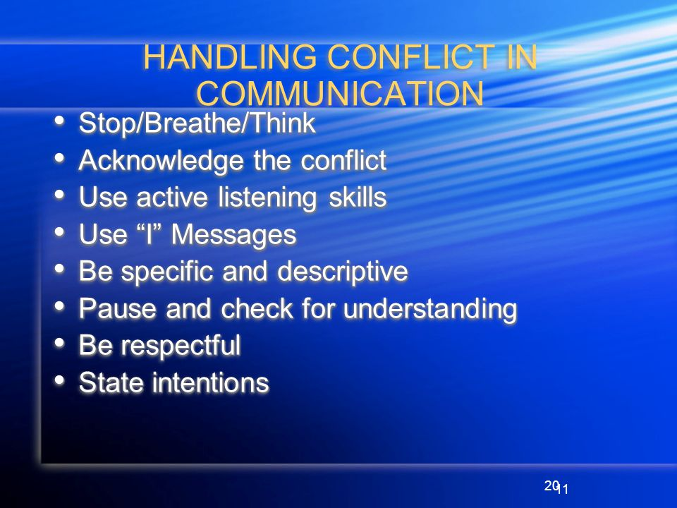 20 HANDLING CONFLICT IN COMMUNICATION Stop/Breathe/Think Stop/Breathe/Think Acknowledge the conflict Acknowledge the conflict Use active listening skills Use active listening skills Use I Messages Use I Messages Be specific and descriptive Be specific and descriptive Pause and check for understanding Pause and check for understanding Be respectful Be respectful State intentions State intentions Stop/Breathe/Think Stop/Breathe/Think Acknowledge the conflict Acknowledge the conflict Use active listening skills Use active listening skills Use I Messages Use I Messages Be specific and descriptive Be specific and descriptive Pause and check for understanding Pause and check for understanding Be respectful Be respectful State intentions State intentions 11