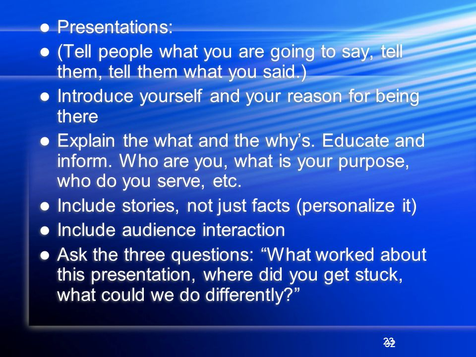 23 Presentations: (Tell people what you are going to say, tell them, tell them what you said.) Introduce yourself and your reason for being there Explain the what and the whys.