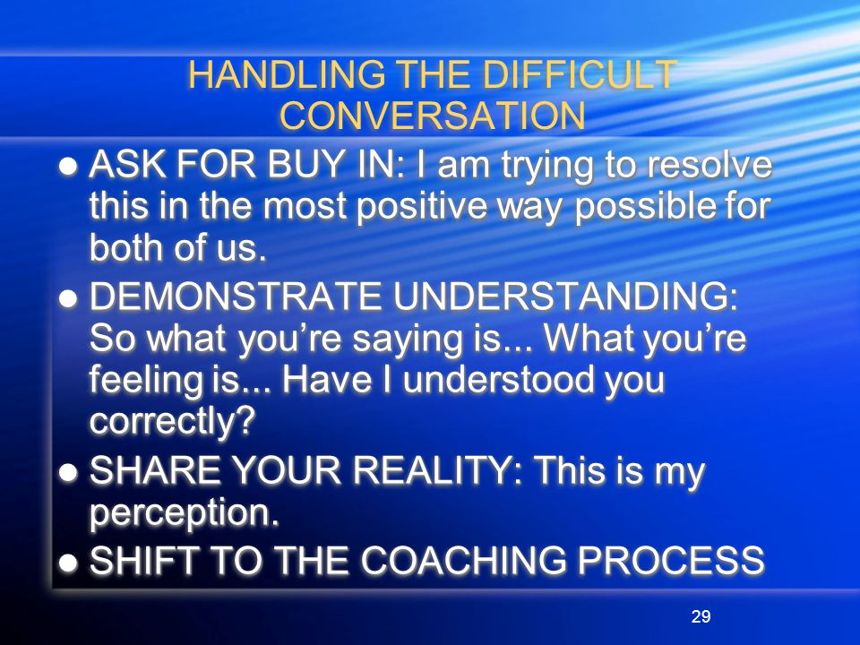 29 HANDLING THE DIFFICULT CONVERSATION ASK FOR BUY IN: I am trying to resolve this in the most positive way possible for both of us.